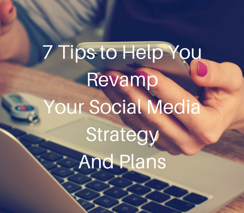 7 Tips to Help You Revamp Your Social Media Strategy And Plans
